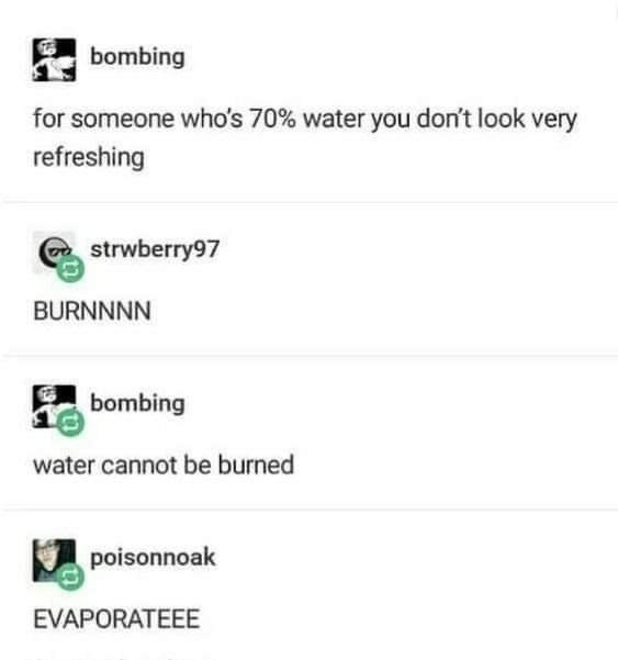 Font - bombing for someone who's 70% water you don't look very refreshing strwberry97 BURNNNN bombing water cannot be burned poisonnoak EVAPORATEEE