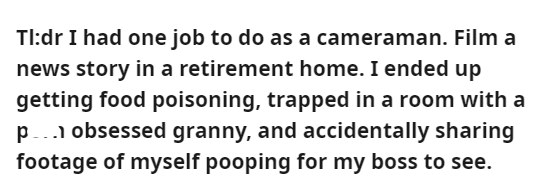 Font - Tl:dr I had one job to do as a cameraman. Film a news story in a retirement home. I ended up getting food poisoning, trapped in a room with a p.. obsessed granny, and accidentally sharing footage of myself pooping for my boss to see.