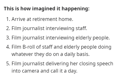 Font - This is how imagined it happening: 1. Arrive at retirement home. 2. Film journalist interviewing staff. 3. Film journalist interviewing elderly people. 4. Film B-roll of staff and elderly people doing whatever they do on a daily basis. 5. Film journalist delivering her closing speech into camera and call it a day.