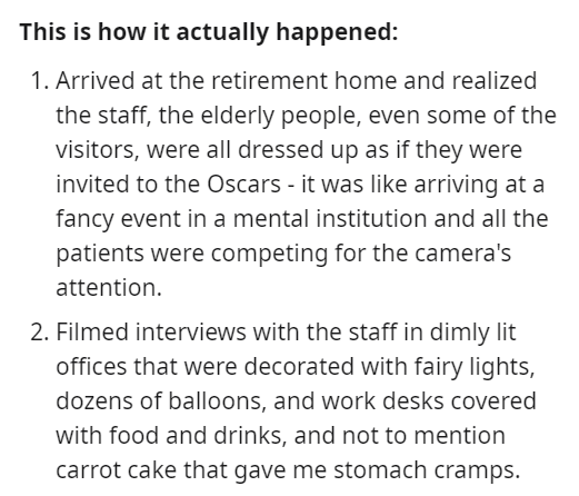 Font - This is how it actually happened: 1. Arrived at the retirement home and realized the staff, the elderly people, even some of the visitors, were all dressed up as if they were invited to the Oscars - it was like arriving at a fancy event in a mental institution and all the patients were competing for the camera's attention. 2. Filmed interviews with the staff in dimly lit offices that were decorated with fairy lights, dozens of balloons, and work desks covered with food and drinks, and not