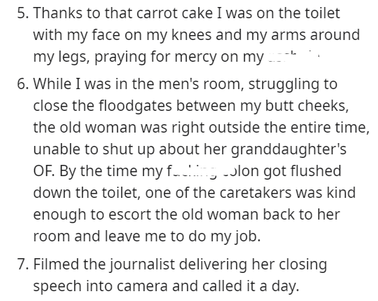Font - 5. Thanks to that carrot cake I was on the toilet with my face on my knees and my arms around my legs, praying for mercy on my 6. While I was in the men's room, struggling to close the floodgates between my butt cheeks, the old woman was right outside the entire time, unable to shut up about her granddaughter's OF. By the time my f.. -Jlon got flushed down the toilet, one of the caretakers was kind enough to escort the old woman back to her room and leave me to do my job. 7. Filmed the jo