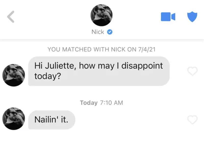 Font - Nick YOU MATCHED WITH NICK ON 7/4/21 Hi Juliette, how may I disappoint today? Today 7:10 AM Nailin' it.