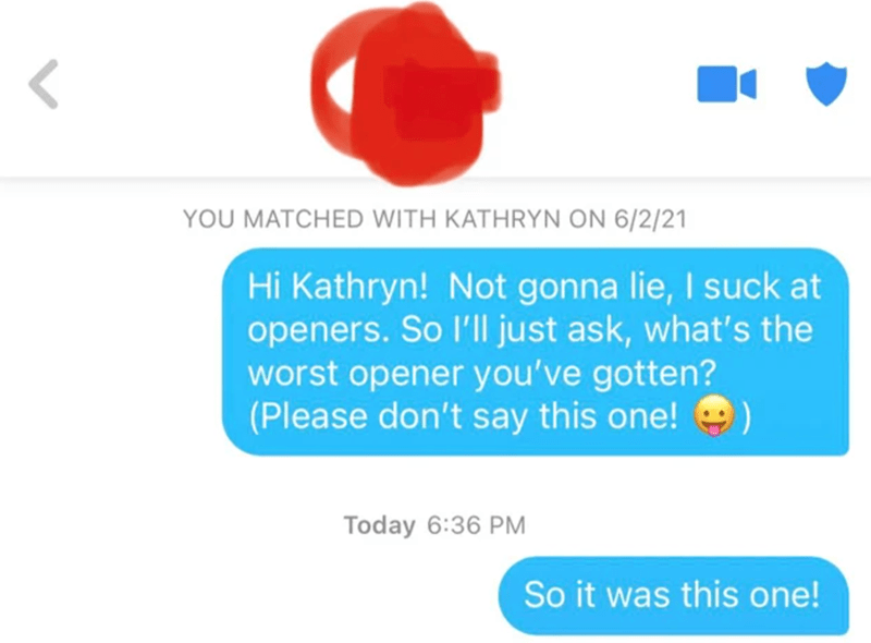 Font - YOU MATCHED WITH KATHRYN ON 6/2/21 Hi Kathryn! Not gonna lie, I suck at openers. So l'll just ask, what's the worst opener you've gotten? (Please don't say this one! Today 6:36 PM So it was this one!