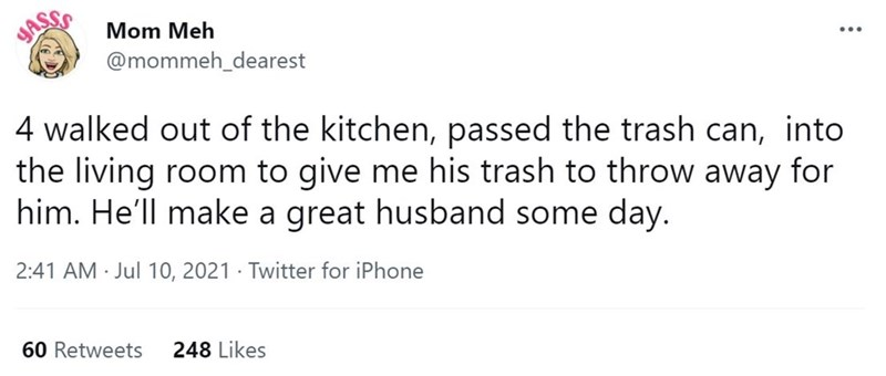 Font - JASS Mom Meh ... @mommeh_dearest 4 walked out of the kitchen, passed the trash can, into the living room to give me his trash to throw away for him. He'll make a great husband some day. 2:41 AM Jul 10, 2021 · Twitter for iPhone 60 Retweets 248 Likes