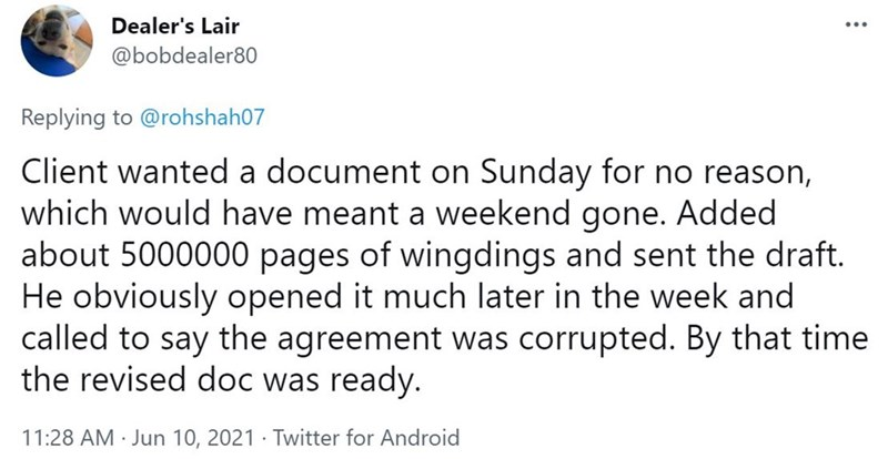 Font - Dealer's Lair @bobdealer80 Replying to @rohshah07 Client wanted a document on Sunday for no reason, which would have meant a weekend gone. Added about 5000000 pages of wingdings and sent the draft. He obviously opened it much later in the week and called to say the agreement was corrupted. By that time the revised doc was ready. 11:28 AM · Jun 10, 2021 · Twitter for Android