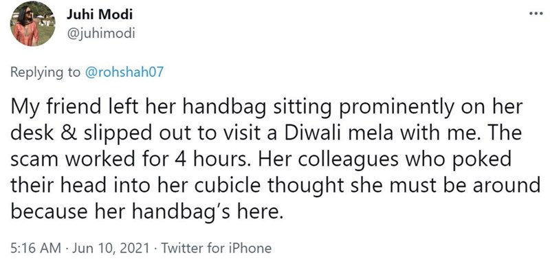 Font - Juhi Modi @juhimodi Replying to @rohshah07 My friend left her handbag sitting prominently on her desk & slipped out to visit a Diwali mela with me. The scam worked for 4 hours. Her colleagues who poked their head into her cubicle thought she must be around because her handbag's here. 5:16 AM · Jun 10, 2021 · Twitter for iPhone