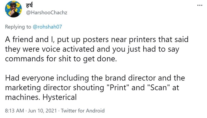 """Font - हर्ष @HarshooChachz Replying to @rohshah07 A friend and I, put up posters near printers that said they were voice activated and you just had to say commands for shit to get done. Had everyone including the brand director and the marketing director shouting """"Print"""" and """"Scan"""" at machines. Hysterical 8:13 AM · Jun 10, 2021 · Twitter for Android"""