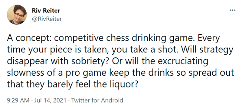 Font - Riv Reiter ... @RivReiter A concept: competitive chess drinking game. Every time your piece is taken, you take a shot. Will strategy disappear with sobriety? Or will the excruciating slowness of a pro game keep the drinks so spread out that they barely feel the liquor? 9:29 AM · Jul 14, 2021 · Twitter for Android