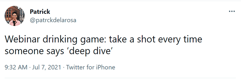 Rectangle - Patrick ... @patrckdelarosa Webinar drinking game: take a shot every time someone says 'deep dive' 9:32 AM · Jul 7, 2021 · Twitter for iPhone