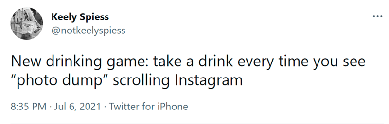 """Font - Keely Spiess @notkeelyspiess ... New drinking game: take a drink every time you see """"photo dump"""" scrolling Instagram 8:35 PM · Jul 6, 2021 · Twitter for iPhone"""