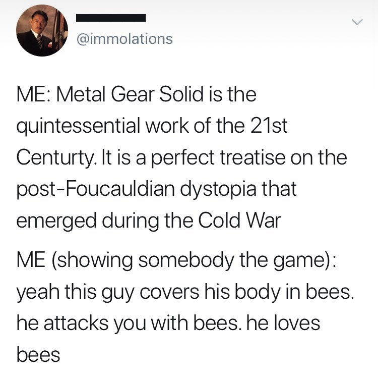 Font - @immolations ME: Metal Gear Solid is the quintessential work of the 21st Centurty. It is a perfect treatise on the post-Foucauldian dystopia that emerged during the Cold War ME (showing somebody the game): yeah this guy covers his body in bees. he attacks you with bees. he loves bees