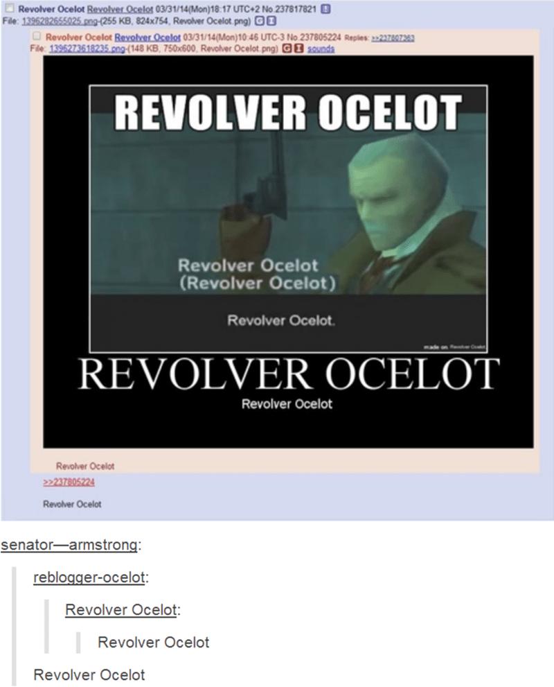 Font - O Revolver Ocelot Revolver Ocelot 03/31/14(Mon)18:17 UTC+2 No.237817821 O File: 1396282655025.png-(255 KB, 824x754, Revolver Ocelot png) 0 O Revolver Ocelot Revolver Ocelos 03/31/14(Mon)10:46 UTC-3 No 237805224 Repies: 2237807383 File: 1396273618235.png-(148 KB, 750x600, Revolver Ocelot png) GE 3ounds REVOLVER OCELOT Revolver Ocelot (Revolver Ocelot) Revolver Ocelot. made REVOLVER OCELOT Revolver Ocelot Revolver Ocelot 22237805224 Revolver Ocelot senator-armstrong: reblogger-ocelot: Revol