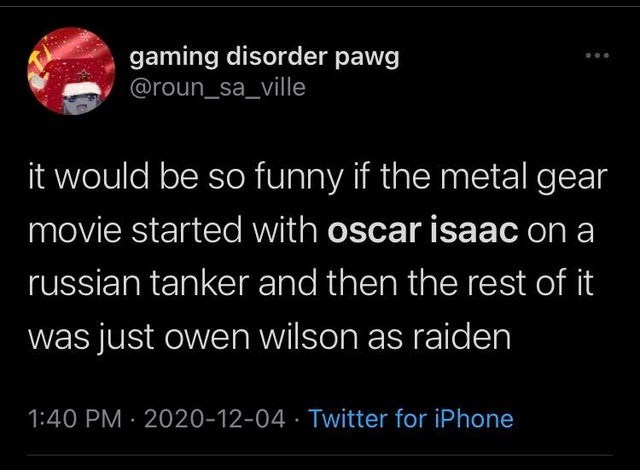 World - gaming disorder pawg @roun_sa_ville it would be so funny if the metal gear movie started with oscar isaac on a russian tanker and then the rest of it was just owen wilson as raiden 1:40 PM · 2020-12-04 · Twitter for iPhone