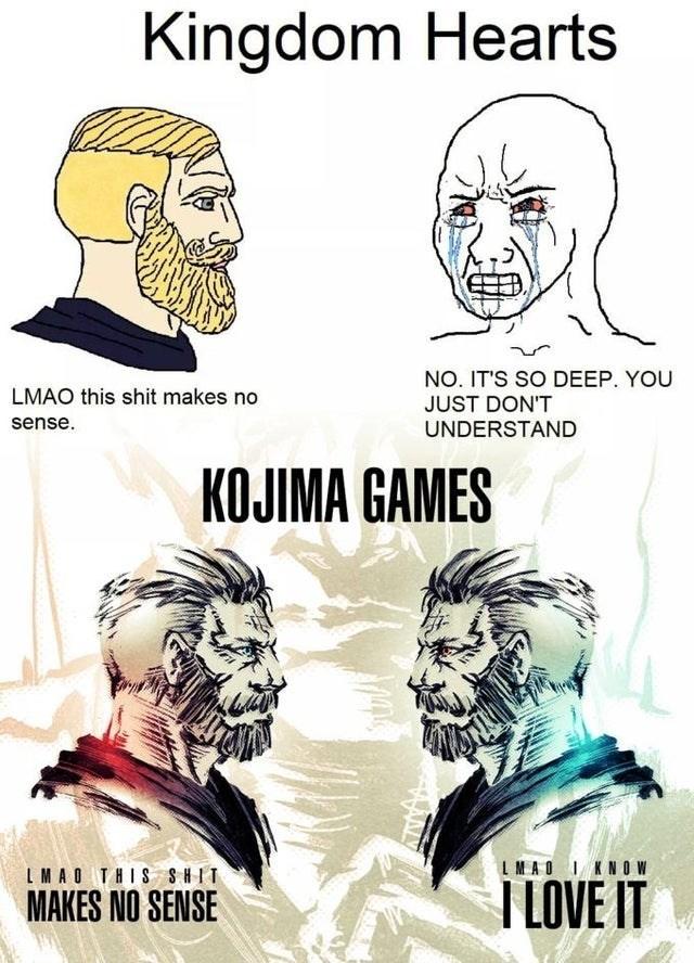 Forehead - Kingdom Hearts NO. IT'S SO DEEP. YOU JUST DON'T LMAO this shit makes no sense. UNDERSTAND KOJIMA GAMES LMAO THIS SHIT IMAO I KNOW MAKES NO SENSE T LOVE IT
