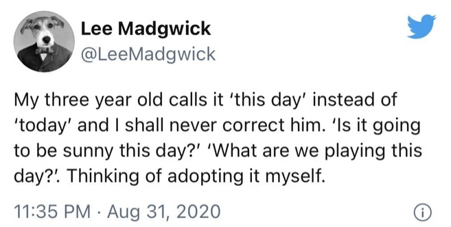 Font - Lee Madgwick @LeeMadgwick My three year old calls it 'this day' instead of 'today' and I shall never correct him. 'Is it going to be sunny this day?' 'What are we playing this day?! Thinking of adopting it myself. 11:35 PM · Aug 31, 2020