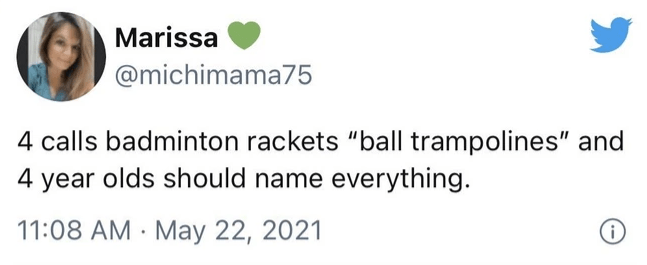 """Rectangle - Marissa @michimama75 4 calls badminton rackets """"ball trampolines"""" and 4 year olds should name everything. 11:08 AM · May 22, 2021"""