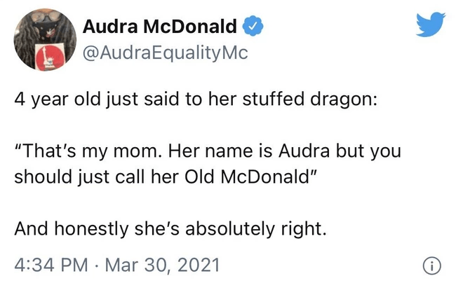 """Font - Audra McDonald @AudraEqualityMc 4 year old just said to her stuffed dragon: """"That's my mom. Her name is Audra but you should just call her Old McDonald"""" And honestly she's absolutely right. 4:34 PM · Mar 30, 2021"""