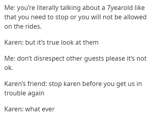 Font - Me: you're literally talking about a 7yearold like that you need to stop or you will not be allowed on the rides. Karen: but it's true look at them Me: don't disrespect other guests please it's not ok. Karen's friend: stop karen before you get us in trouble again Karen: what ever