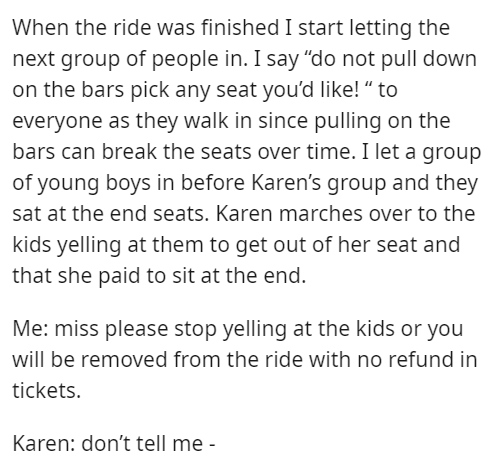 """Font - When the ride was finished I start letting the next group of people in. I say """"do not pull down on the bars pick any seat you'd like! """" to everyone as they walk in since pulling on the bars can break the seats over time. I let a group of young boys in before Karen's group and they sat at the end seats. Karen marches over to the kids yelling at them to get out of her seat and that she paid to sit at the end. Me: miss please stop yelling at the kids or you will be removed from the ride with"""