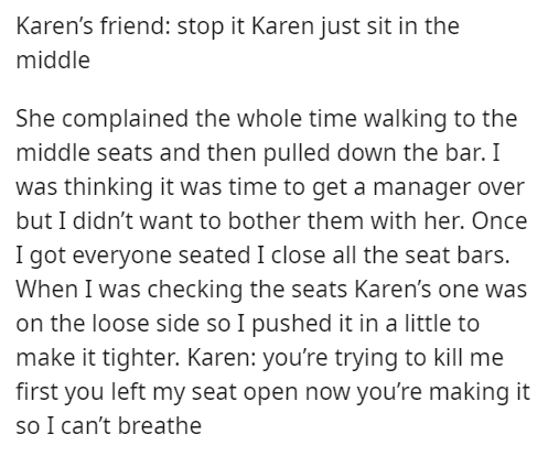 Font - Karen's friend: stop it Karen just sit in the middle She complained the whole time walking to the middle seats and then pulled down the bar. I was thinking it was time to get a manager over but I didn't want to bother them with her. Once I got everyone seated I close all the seat bars. When I was checking the seats Karen's one was on the loose side so I pushed it in a little to make it tighter. Karen: you're trying to kill me first you left my seat open now you're making it so I can't bre