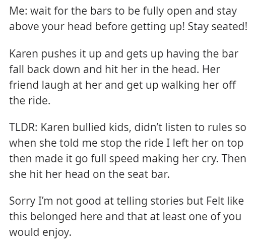 Font - Me: wait for the bars to be fully open and stay above your head before getting up! Stay seated! Karen pushes it up and gets up having the bar fall back down and hit her in the head. Her friend laugh at her and get up walking her off the ride. TLDR: Karen bullied kids, didn't listen to rules so when she told me stop the ride I left her on top then made it go full speed making her cry. Then she hit her head on the seat bar. Sorry I'm not good at telling stories but Felt like this belonged h