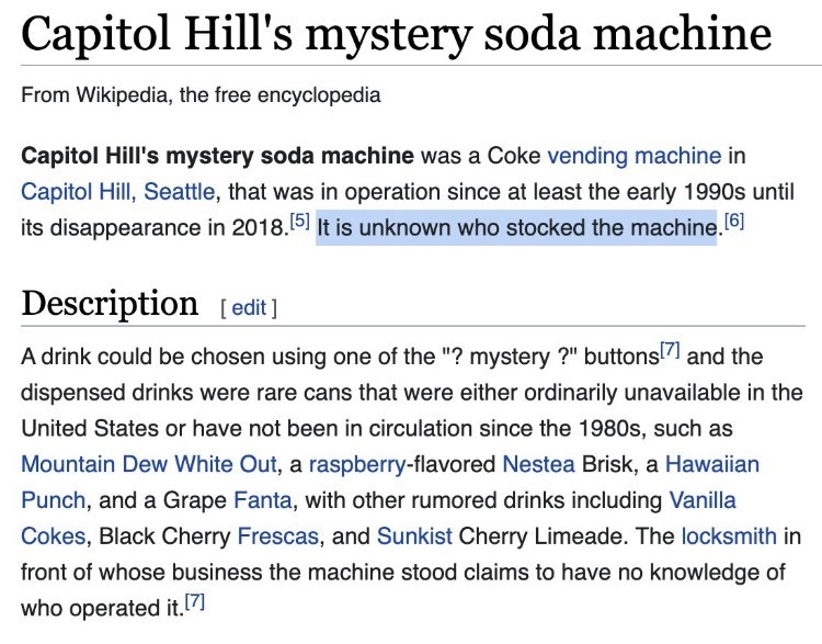 """Font - Capitol Hill's mystery soda machine From Wikipedia, the free encyclopedia Capitol Hill's mystery soda machine was a Coke vending machine in Capitol Hill, Seattle, that was in operation since at least the early 1990s until its disappearance in 2018.51 It is unknown who stocked the machine.6) Description [edit ] A drink could be chosen using one of the """"? mystery ?"""" buttons!7 and the dispensed drinks were rare cans that were either ordinarily unavailable in the United States or have not bee"""