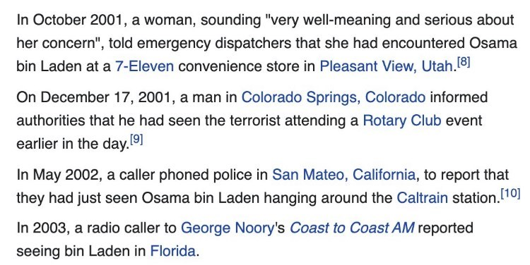 """Font - In October 2001, a woman, sounding """"very well-meaning and serious about her concern"""", told emergency dispatchers that she had encountered Osama bin Laden at a 7-Eleven convenience store in Pleasant View, Utah.18 On December 17, 2001, a man in Colorado Springs, Colorado informed authorities that he had seen the terrorist attending a Rotary Club event earlier in the day.9] In May 2002, a caller phoned police in San Mateo, California, to report that they had just seen Osama bin Laden hanging"""