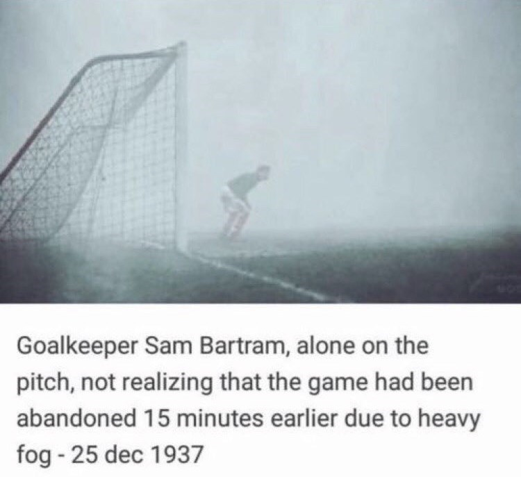 Fog - Goalkeeper Sam Bartram, alone on the pitch, not realizing that the game had been abandoned 15 minutes earlier due to heavy fog - 25 dec 1937
