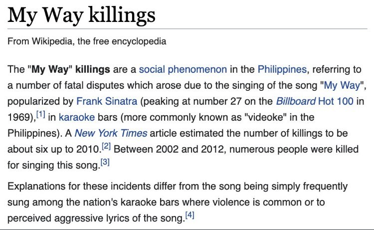 """Font - My Way killings From Wikipedia, the free encyclopedia The """"My Way"""" killings are a social phenomenon in the Philippines, referring to a number of fatal disputes which arose due to the singing of the song """"My Way"""", popularized by Frank Sinatra (peaking at number 27 on the Billboard Hot 100 in 1969), 1 in karaoke bars (more commonly known as """"videoke"""" in the Philippines). A New York Times article estimated the number of killings to be about six up to 2010.2 Between 2002 and 2012, numerous pe"""