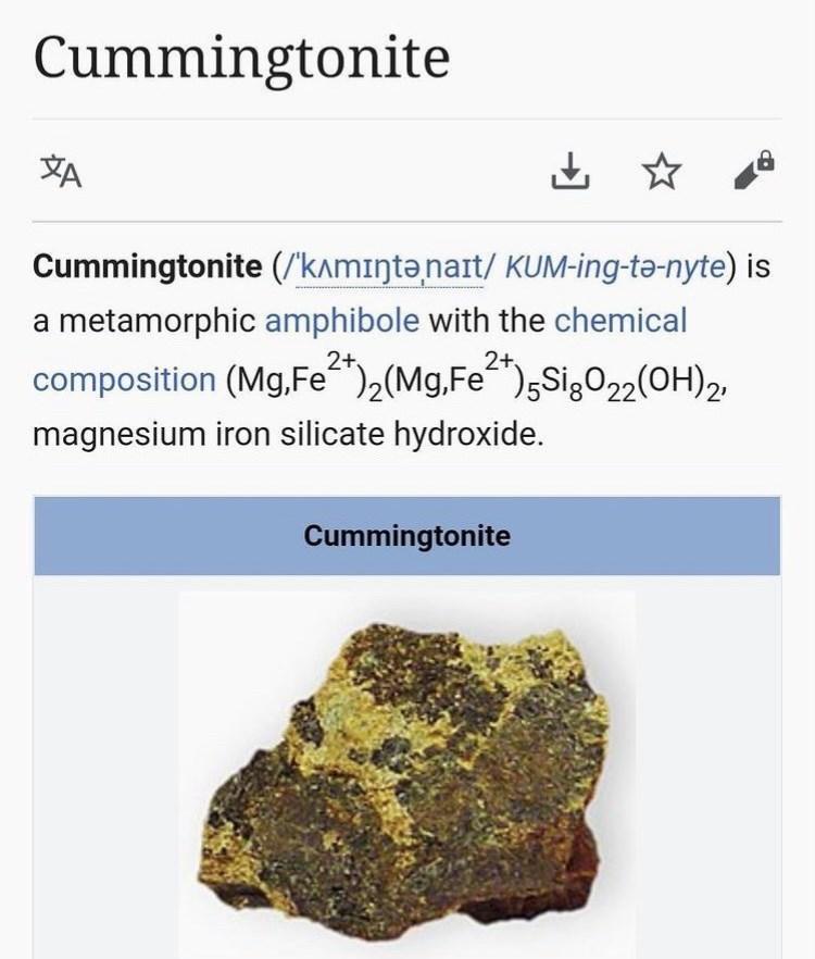 "Bedrock - Cummingtonite 山 ☆ Cummingtonite (/'kamıntənart/ KUM-ing-tə-nyte) is a metamorphic amphibole with the chemical 2+ 2+ composition (Mg,Fe"")2(Mg,Fe"")5Sig022(OH)2, magnesium iron silicate hydroxide. Cummingtonite"