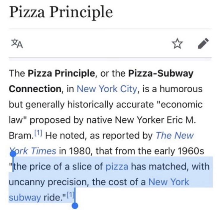 """Font - Pizza Principle 刘 The Pizza Principle, or the Pizza-Subway Connection, in New York City, is a humorous but generally historically accurate """"economic law"""" proposed by native New Yorker Eric M. Bram. 11 He noted, as reported by The New [1] York Times in 1980, that from the early 1960s """"the price of a slice of pizza has matched, with uncanny precision, the cost of a New York subway ride.""""(1"""