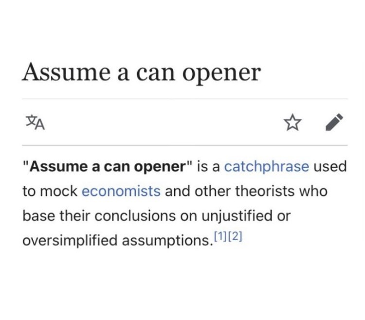 """Font - Assume a can opener """"Assume a can opener"""" is a catchphrase used to mock economists and other theorists who base their conclusions on unjustified or oversimplified assumptions. 1][2]"""