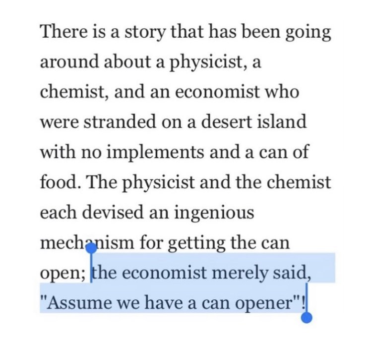 """Font - There is a story that has been going around about a physicist, a chemist, and an economist who were stranded on a desert island with no implements and a can of food. The physicist and the chemist each devised an ingenious mechanism for getting the can open; the economist merely said, """"Assume we have a can opener""""!"""
