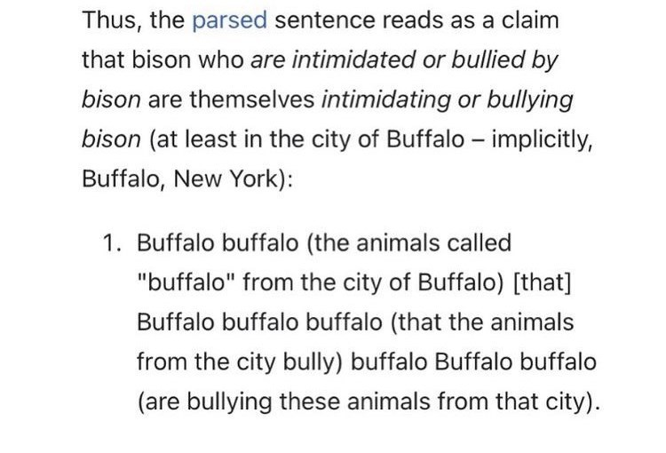 """Font - Thus, the parsed sentence reads as a claim that bison who are intimidated or bullied by bison are themselves intimidating or bullying bison (at least in the city of Buffalo – implicitly, Buffalo, New York): 1. Buffalo buffalo (the animals called """"buffalo"""" from the city of Buffalo) [that] Buffalo buffalo buffalo (that the animals from the city bully) buffalo Buffalo buffalo (are bullying these animals from that city)."""