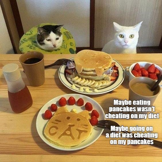 Food - Maybe eating pancakes wasn't cheating on my diet Maybe going on a diet was cheating on my pancakes