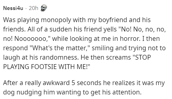 """Organism - Nessi4u · 20h Was playing monopoly with my boyfriend and his friends. All of a sudden his friend yells """"No! No, no, no, no! Nooooooo,"""" while looking at me in horror. I then respond """"What's the matter,"""" smiling and trying not to laugh at his randomness. He then screams """"STOP PLAYING FOOTSIE WITH ME!"""" After a really awkward 5 seconds he realizes it was my dog nudging him wanting to get his attention."""