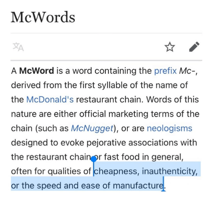 Font - McWords A McWord is a word containing the prefix Mc-, derived from the first syllable of the name of the McDonald's restaurant chain. Words of this nature are either official marketing terms of the chain (such as McNugget), or are neologisms designed to evoke pejorative associations with the restaurant chainor fast food in general, often for qualities of cheapness, inauthenticity, or the speed and ease of manufacture.