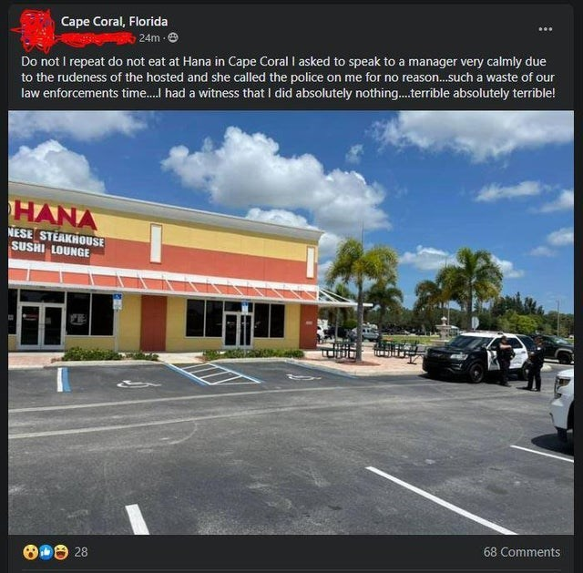 Cloud - Cape Coral, Florida 24m e Do not I repeat do not eat at Hana in Cape Coral I asked to speak to a manager very calmly due to the rudeness of the hosted and she called the police on me for no reason.such a waste of our law enforcements time.I had a witness that I did absolutely nothing.terrible absolutely terrible! HANA NESE STEAKHOUSE SUSHI LOUNGE FE 68 Comments O 28