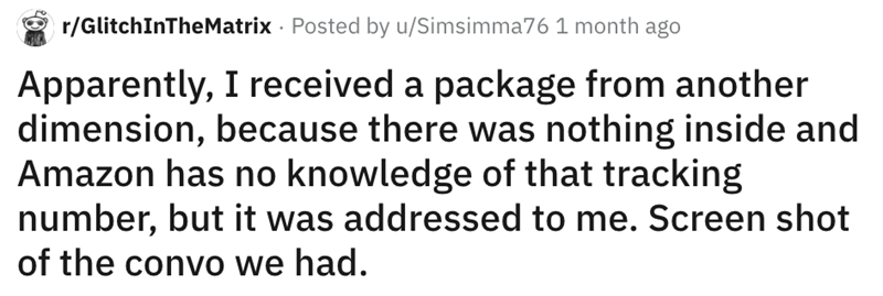 Font - r/GlitchInTheMatrix · Posted by u/Simsimma76 1 month ago Apparently, I received a package from another dimension, because there was nothing inside and Amazon has no knowledge of that tracking number, but it was addressed to me. Screen shot of the convo we had.