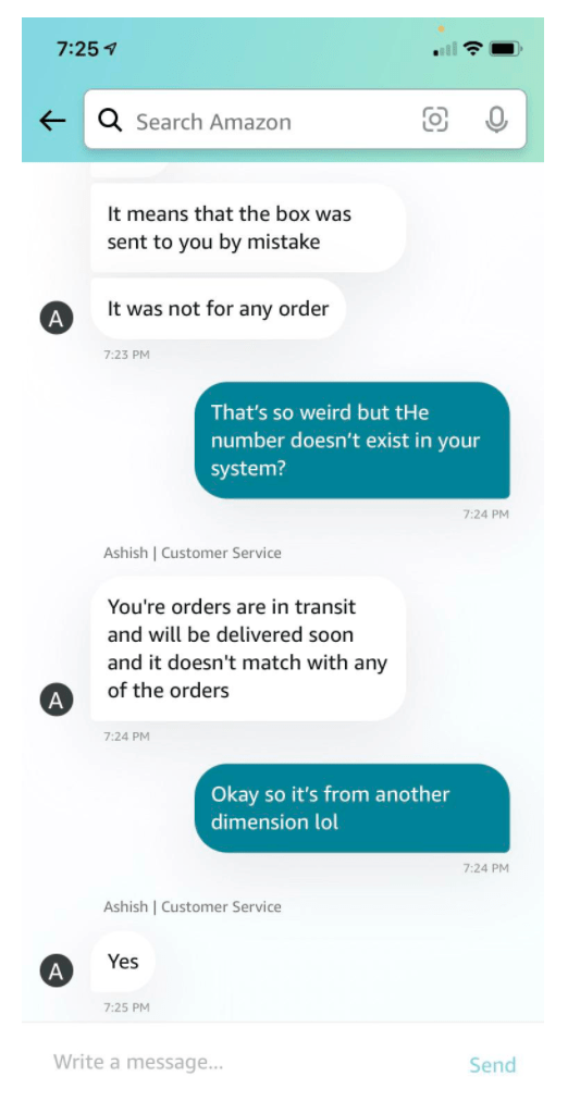 Font - 7:25 1 e Q Search Amazon It means that the box was sent to you by mistake It was not for any order 7:23 PM That's so weird but tHe number doesn't exist in your system? 7:24 PM Ashish   Customer Service You're orders are in transit and will be delivered soon and it doesn't match with any of the orders A 7:24 PM Okay so it's from another dimension lol 7:24 PM Ashish   Customer Service Yes 7:25 PM Write a message... Send