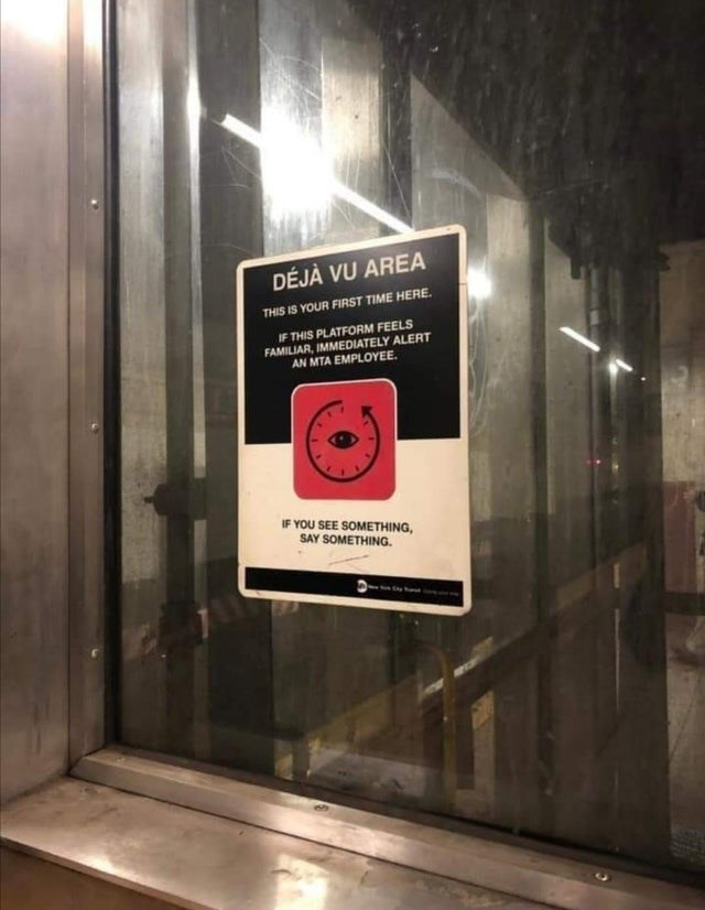 Fixture - DÉJÀ VU AREA THIS IS YOUR FIRST TIME HERE. IF THIS PLATFORM FEELS FAMILIAR, IMMEDIATELY ALERT AN MTA EMPLOYEE. IF YOU SEE SOMETHING, SAY SOMETHING.