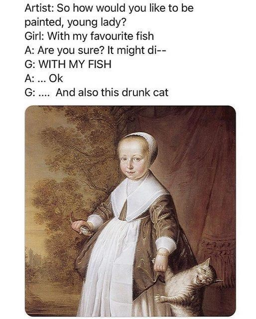 Vertebrate - Artist: So how would you like to be painted, young lady? Girl: With my favourite fish A: Are you sure? It might di-- G: WITH MY FISH A: ... Ok G: .... And also this drunk cat