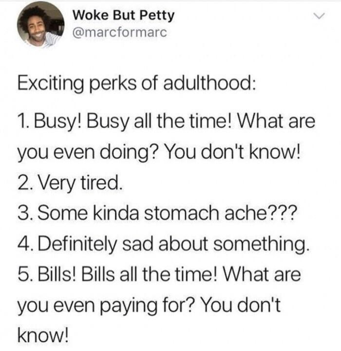 Font - Woke But Petty @marcformarc Exciting perks of adulthood: 1. Busy! Busy all the time! What are you even doing? You don't know! 2. Very tired. 3. Some kinda stomach ache??? 4. Definitely sad about something. 5. Bills! Bills all the time! What are you even paying for? You don't know!