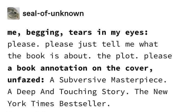 Font - seal-of-unknown me, begging, tears in my eyes: please. please just tell me what the book is about. the plot. please a book annotation on the cover, unfazed: A Subversive Masterpiece. A Deep And Touching Story. The New York Times Bestseller.