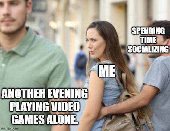 Joint - SPENDING TIME SOCIALIZING ME ANOTHER EVENING PLAYING VIDEO GAMES ALONE imgflip.com