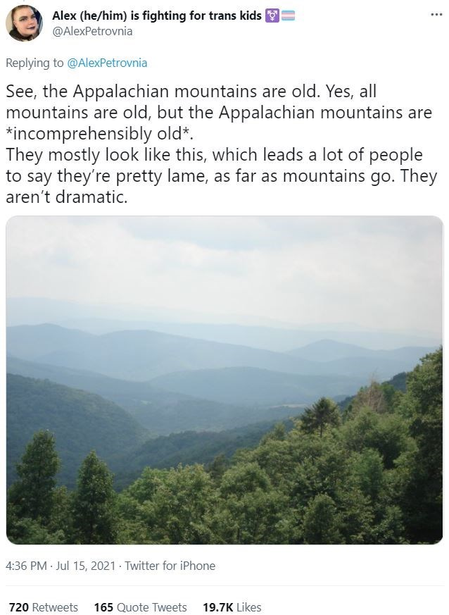 Sky - Alex (he/him) is fighting for trans kids @AlexPetrovnia ... Replying to @AlexPetrovnia See, the Appalachian mountains are old. Yes, all mountains are old, but the Appalachian mountains are *incomprehensibly old*. They mostly look like this, which leads a lot of people to say they're pretty lame, as far as mountains go. They aren't dramatic. 4:36 PM Jul 15, 2021 · Twitter for iPhone 720 Retweets 165 Quote Tweets 19.7K Likes