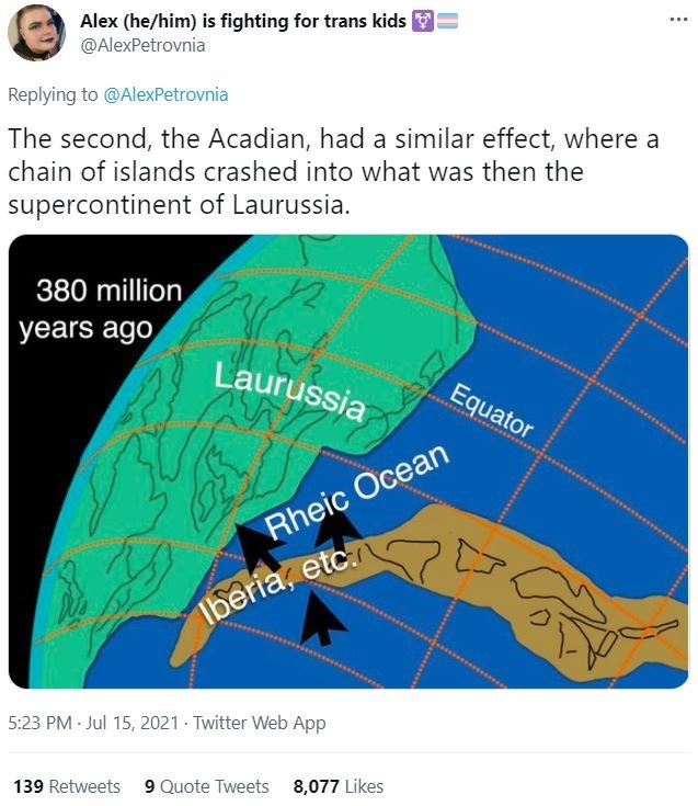Light - Alex (he/him) is fighting for trans kids @AlexPetrovnia ... Replying to @AlexPetrovnia The second, the Acadian, had a similar effect, where a chain of islands crashed into what was then the supercontinent of Laurussia. 380 million years ago Laurussia Equator Rheic Ocean Iberia, etc 5:23 PM - Jul 15, 2021 · Twitter Web App 139 Retweets 9 Quote Tweets 8,077 Likes