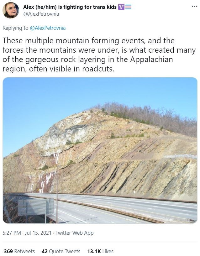 Sky - Alex (he/him) is fighting for trans kids O @AlexPetrovnia ... Replying to @AlexPetrovnia These multiple mountain forming events, and the forces the mountains were under, is what created many of the gorgeous rock layering in the Appalachian region, often visible in roadcuts. 5:27 PM Jul 15, 2021 · Twitter Web App 369 Retweets 42 Quote Tweets 13.1K Likes