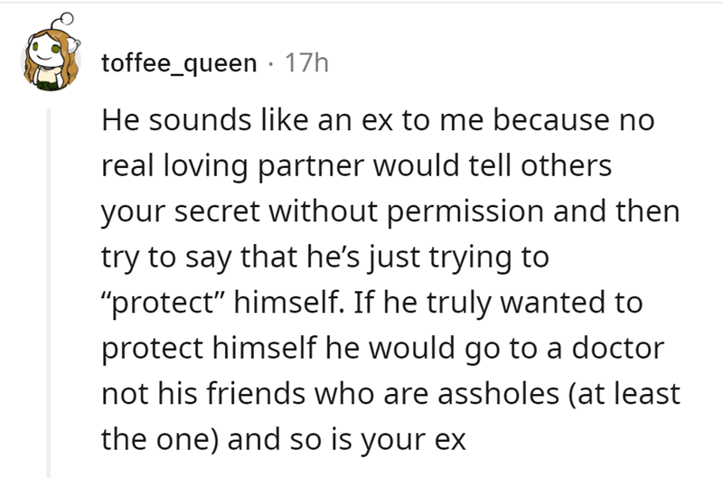 """Font - toffee_queen · 17h He sounds like an ex to me because no real loving partner would tell others your secret without permission and then try to say that he's just trying to """"protect"""" himself. If he truly wanted to protect himself he would go to a doctor not his friends who are assholes (at least the one) and so is your ex"""