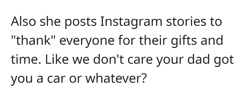 """Font - Also she posts Instagram stories to """"thank"""" everyone for their gifts and time. Like we don't care your dad got you a car or whatever?"""